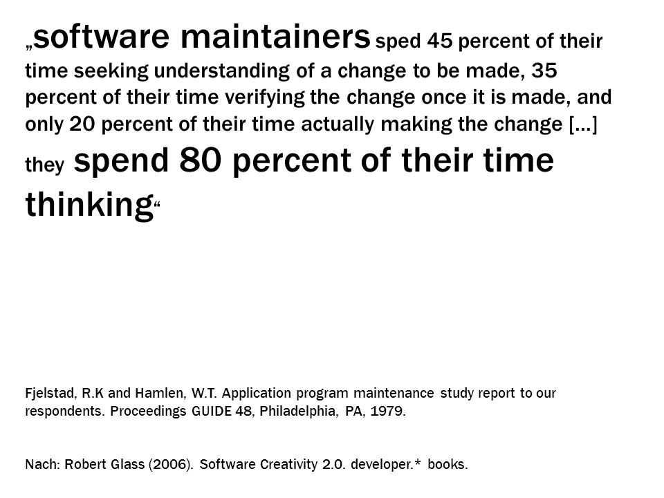 """software maintainers sped 45 percent of their time seeking understanding of a change to be made, 35 percent of their time verifying the change once it is made, and only 20 percent of their time actually making the change […] they spend 80 percent of their time thinking"